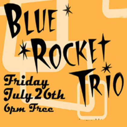 Blue Rocket Trio<br>Friday, July 26th |  6:00pm